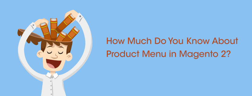 How Much Do You Know About Product Menu in Magento 2?