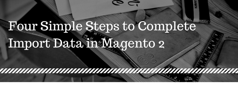 Four Simple Steps to Complete Import Data in Magento 2