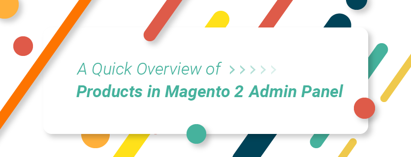 A Quick Overview of Products in Magento 2 Admin Panel (Part 1)