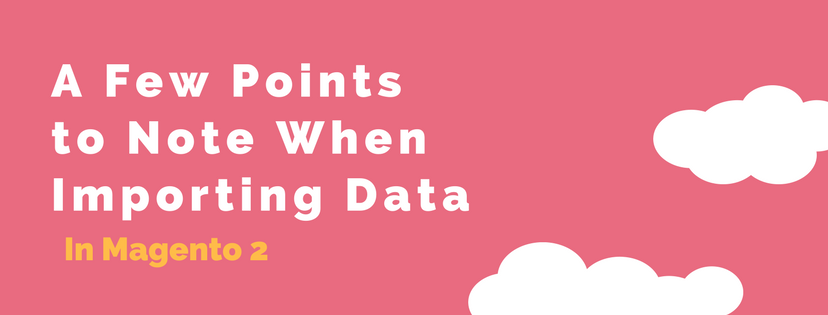 A Few Points to Note When Importing Data in Magento 2