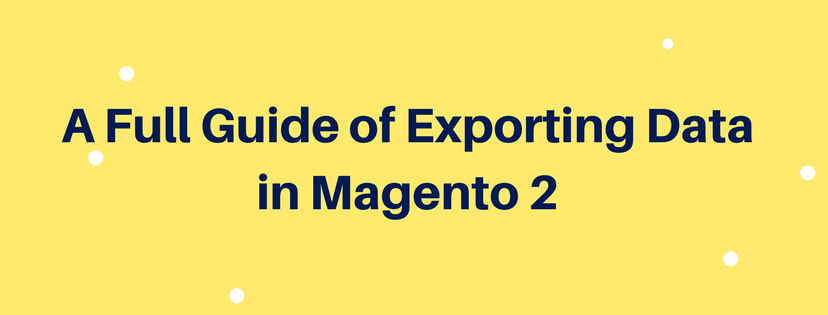 A Full Guide of Exporting Data in Magento 2