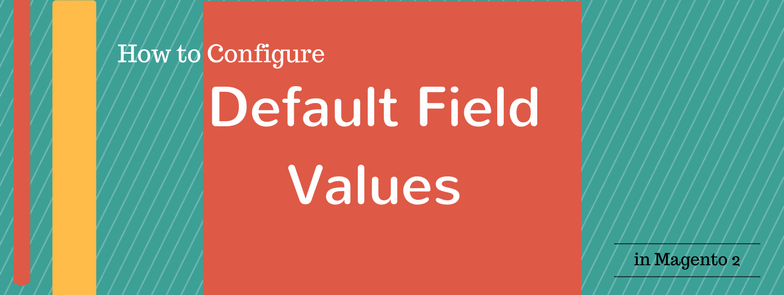 How to Configure Default Field Values in Magento 2