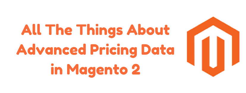 All The Things About Advanced Pricing Data in Magento 2