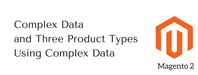 Complex Data and Three Product Types Using Complex Data in Magento 2