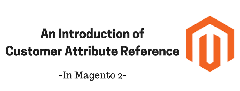 An Introduction of Customer Attribute Reference in Magento 2