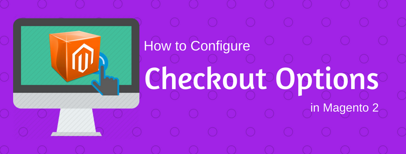 How to Configure Checkout Options in Magento 2