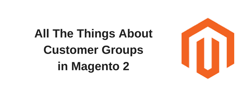 All The Things About Customer Groups in Magento 2