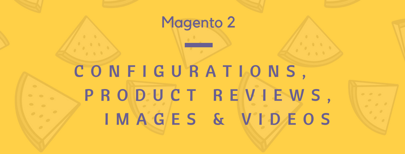 Magento 2 Configurations, Product Reviews, and Images & Videos