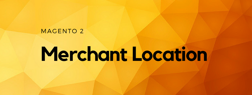 A Quick Introduction of Merchant Location in Magento 2