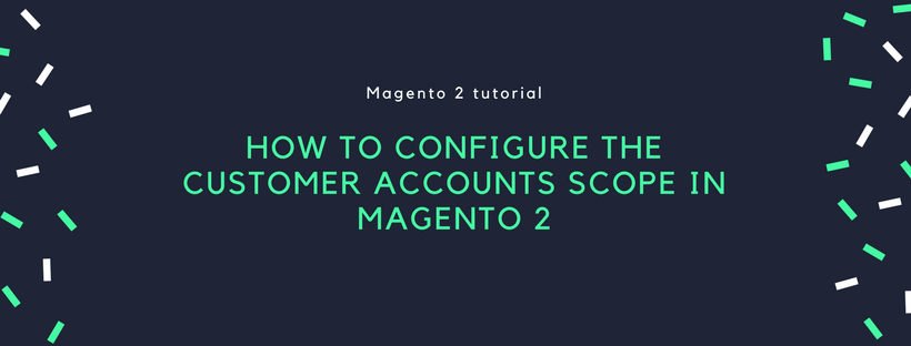 How to Configure Customer Accounts Scope in Magento 2