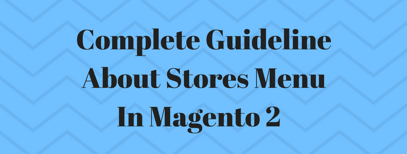 Complete Guideline About Stores Menu In Magento 2