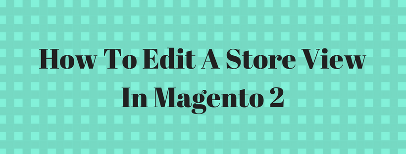 How To Edit A Store View In Magento 2