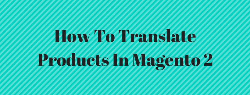 How To Translate Products In Magento 2