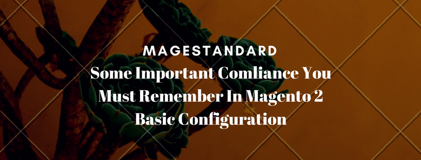 Some Important Compliance You Must Remember In Magento 2 Basic Configuration