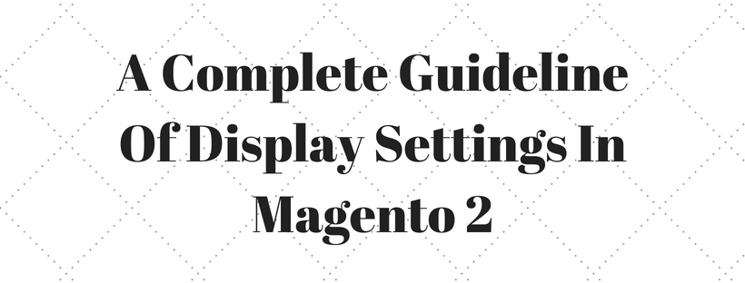 A Complete Guideline Of Display Settings In Magento 2