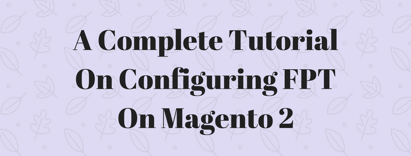 A Complete Tutorial On Configuring FPT On Magento 2