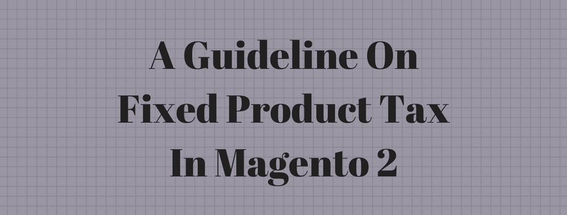 A Guideline On Fixed Product Tax In Magento 2