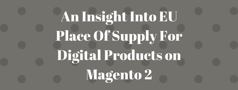 An Insight Into EU Place Of Supply For Digital Products on Magento 2