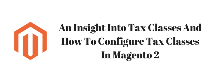 An Insight Into Tax Classes And How To Configure Tax Classes In Magento 2