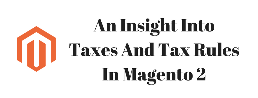 An Insight Into Taxes And Tax Rules In Magento 2