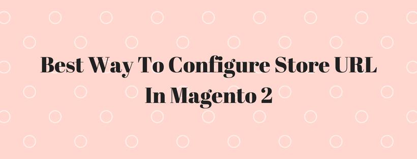Best Way To Configure Store URL In Magento 2