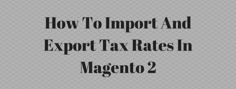 How To Import And Export Tax Rates In Magento 2