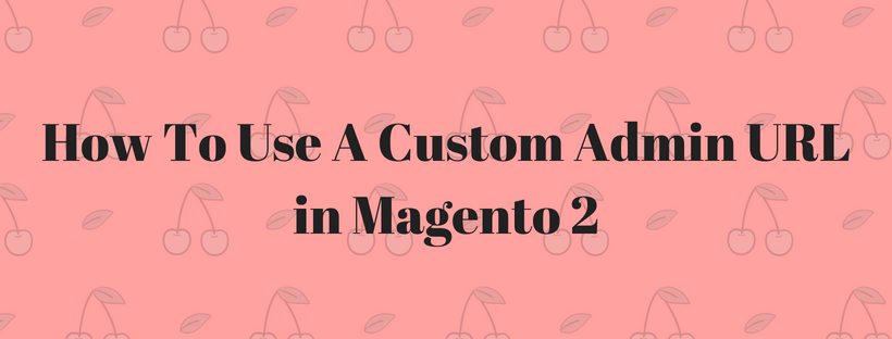 How To Use A Custom Admin URL in Magento 2