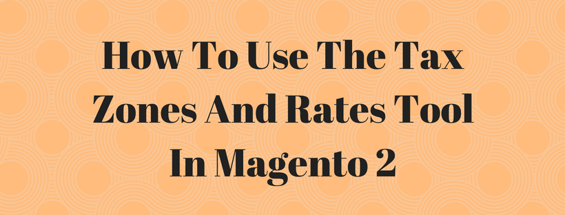 How To Use The Tax Zones And Rates Tool In Magento 2