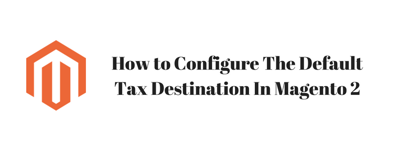 How to Configure The Default Tax Destination In Magento 2