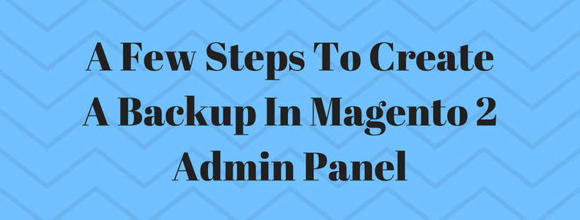 A Few Steps To Create A Backup In Magento 2 Admin Panel