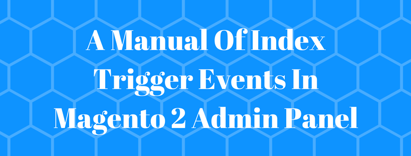 A Manual Of Index Trigger Events In Magento 2 Admin Panel