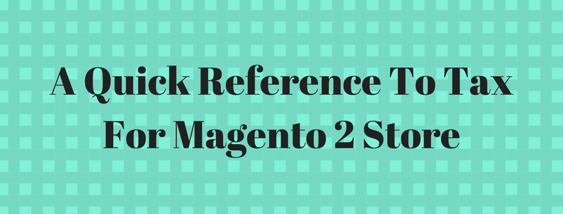 A Quick Reference To Tax In Magento 2 Platform Store
