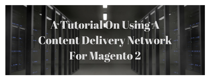 A Tutorial On Using A Content Delivery Network For Magento 2 Media Storage