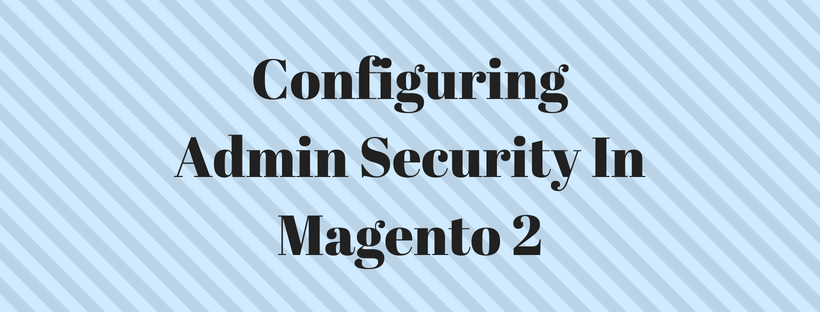 Configuring Admin Security In Magento 2