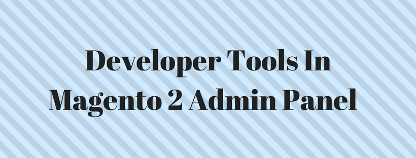A Complete List Of Developer Tools In Magento 2 Admin Panel