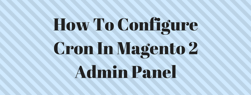 How To Configure Cron In Magento 2 Admin Panel