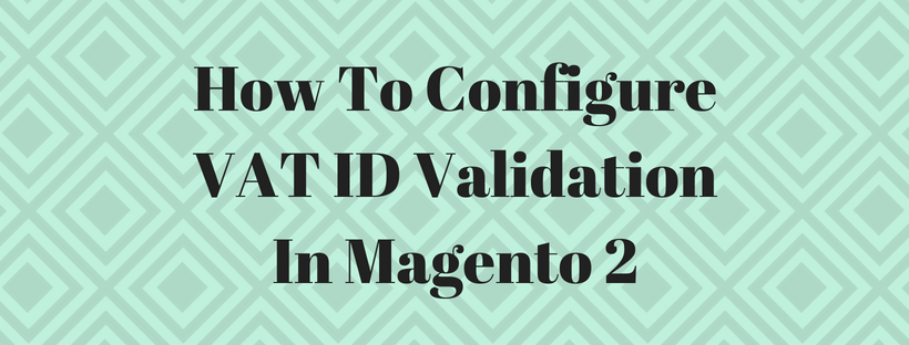 How To Configure VAT ID Validation In Magento 2