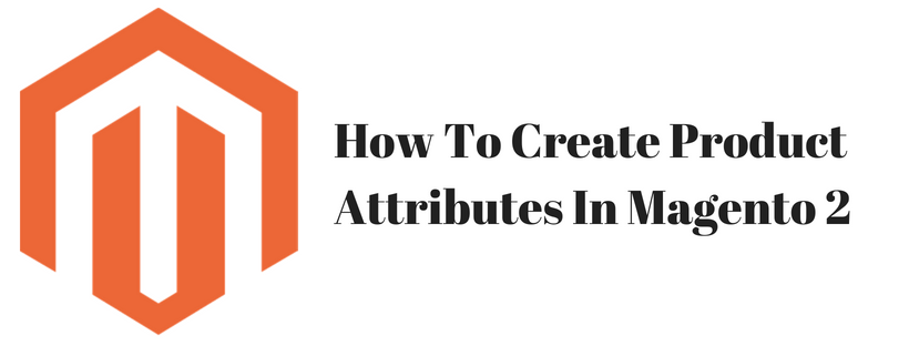 How To Create Product Attributes In Magento 2 Admin Panel
